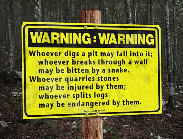 Sayings from Ecclesiastes 10:8-9: whoever digs a pit will fall into it